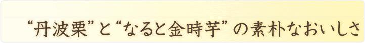 和菓子でも洋菓子でもない新しいタイプのお菓子 '丹波栗'と'なると金時芋'の素朴なおいしさ